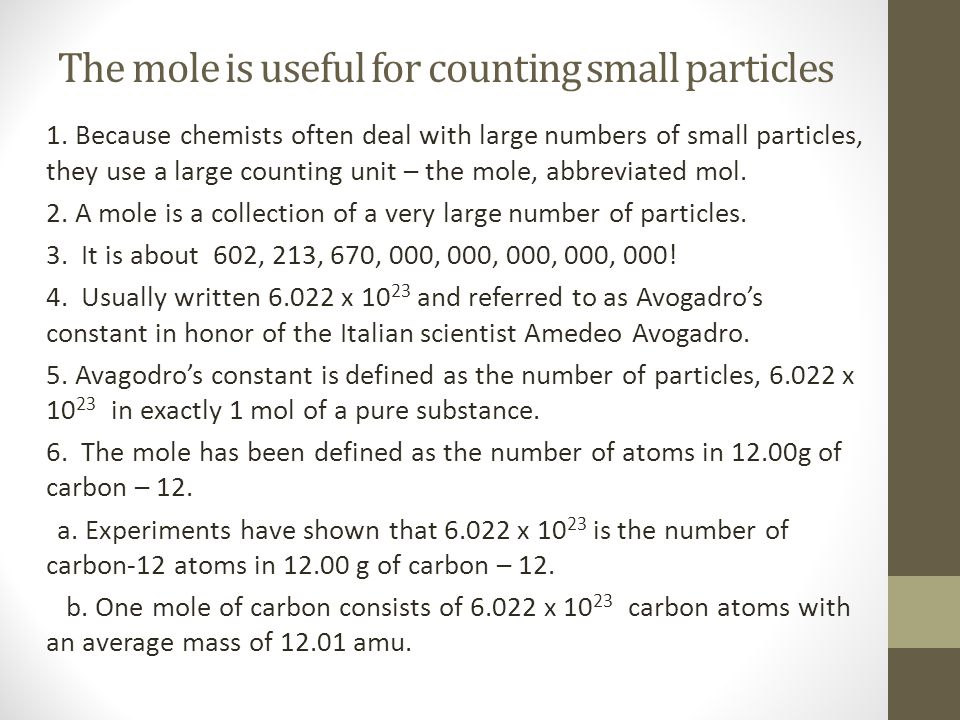 The mole is useful for counting small particles 1. Because chemists often deal with large numbers of small particles, they use a large counting unit –