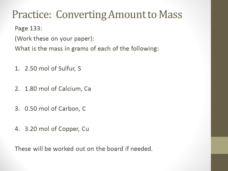 Practice: Converting Amount to Mass Page 133: (Work these on your paper): What is the mass in grams of each of the following: 1. 2.50 mol of Sulfur, S
