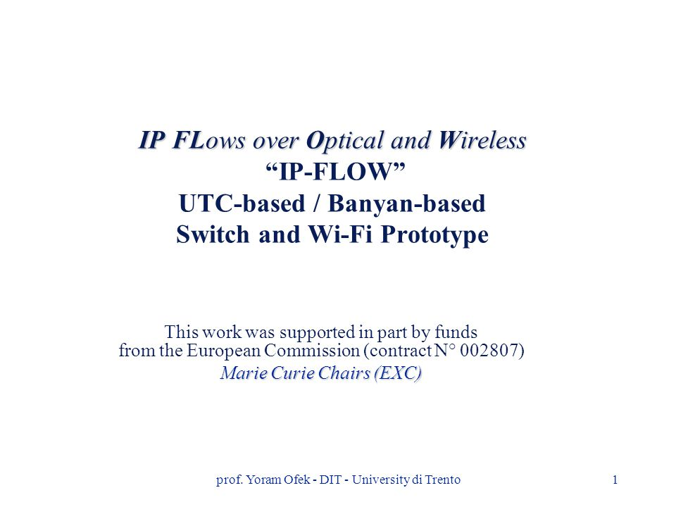 "prof. Yoram Ofek - DIT - University di Trento1 IP FLows over Optical and Wireless IP FLows over Optical and Wireless ""IP-FLOW"" UTC-based / Banyan-base"