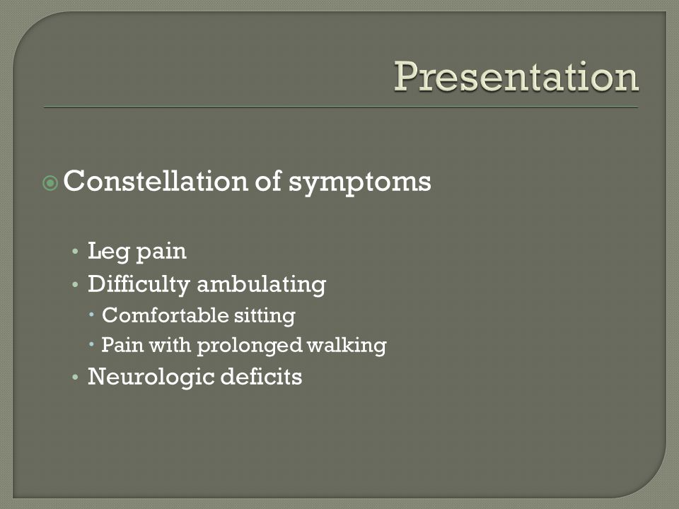  Constellation of symptoms Leg pain Difficulty ambulating  Comfortable sitting  Pain with prolonged walking Neurologic deficits