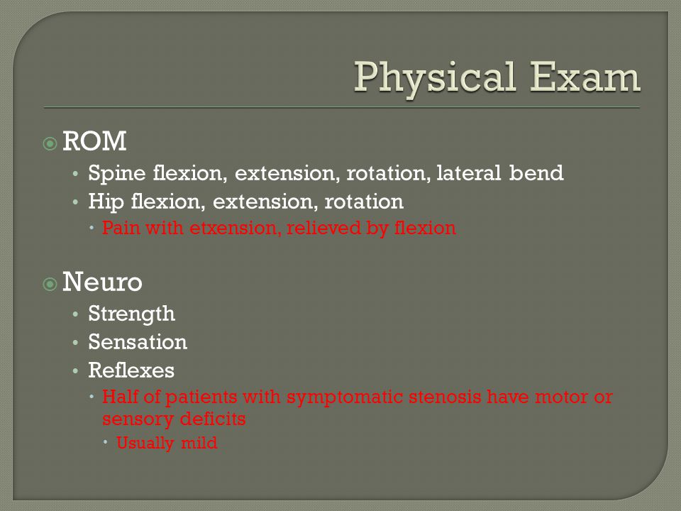  ROM Spine flexion, extension, rotation, lateral bend Hip flexion, extension, rotation  Pain with etxension, relieved by flexion  Neuro Strength Se