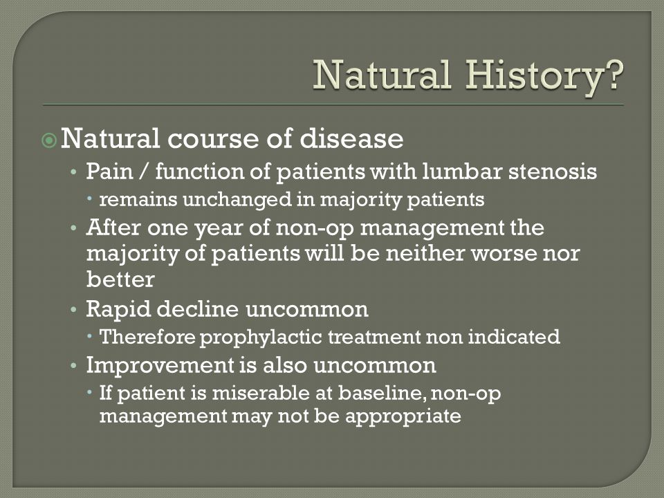  Natural course of disease Pain / function of patients with lumbar stenosis  remains unchanged in majority patients After one year of non-op managem