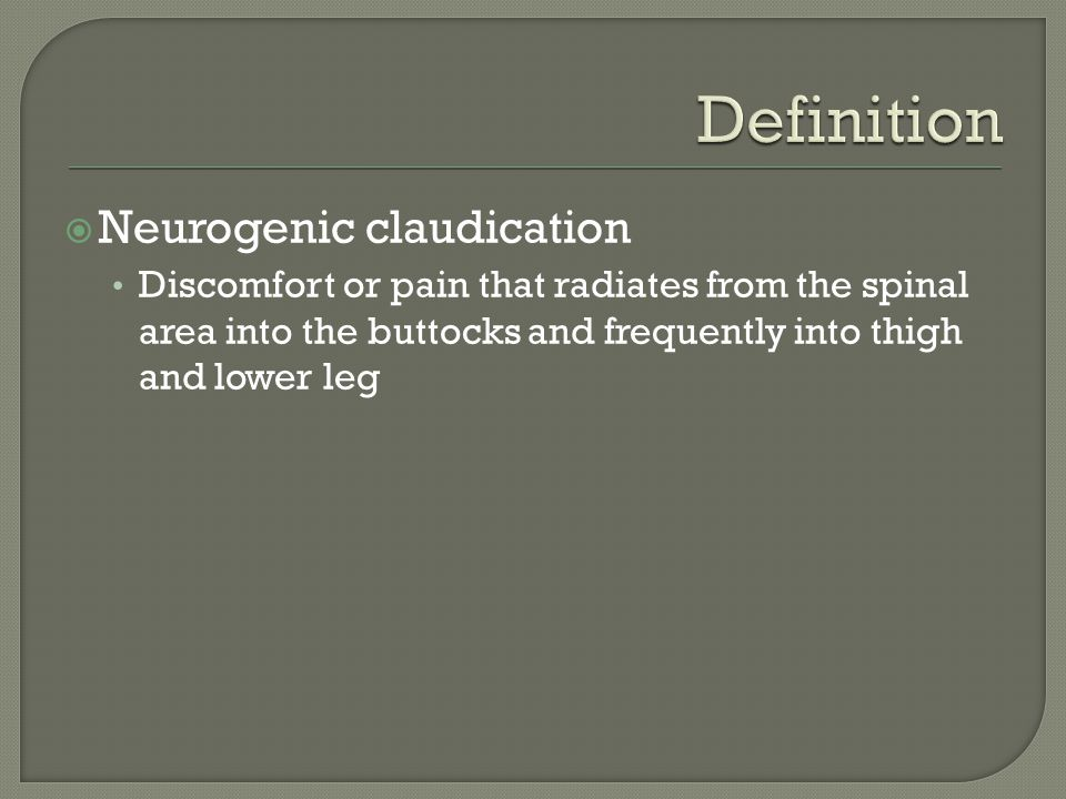  Neurogenic claudication Discomfort or pain that radiates from the spinal area into the buttocks and frequently into thigh and lower leg