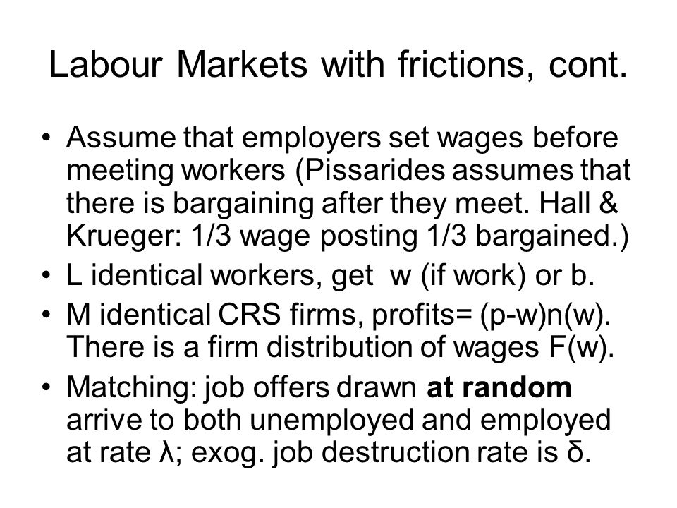 Labour Markets with frictions, cont. Assume that employers set wages before meeting workers (Pissarides assumes that there is bargaining after they me
