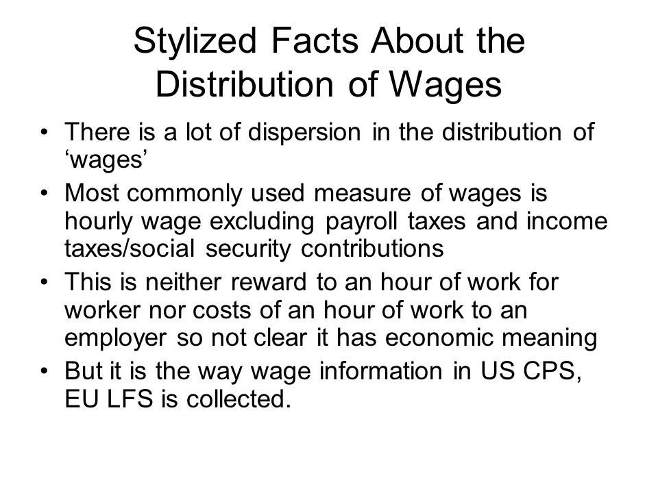 Stylized Facts About the Distribution of Wages There is a lot of dispersion in the distribution of 'wages' Most commonly used measure of wages is hour
