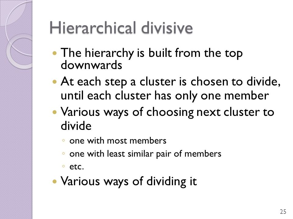 Hierarchical divisive The hierarchy is built from the top downwards At each step a cluster is chosen to divide, until each cluster has only one member
