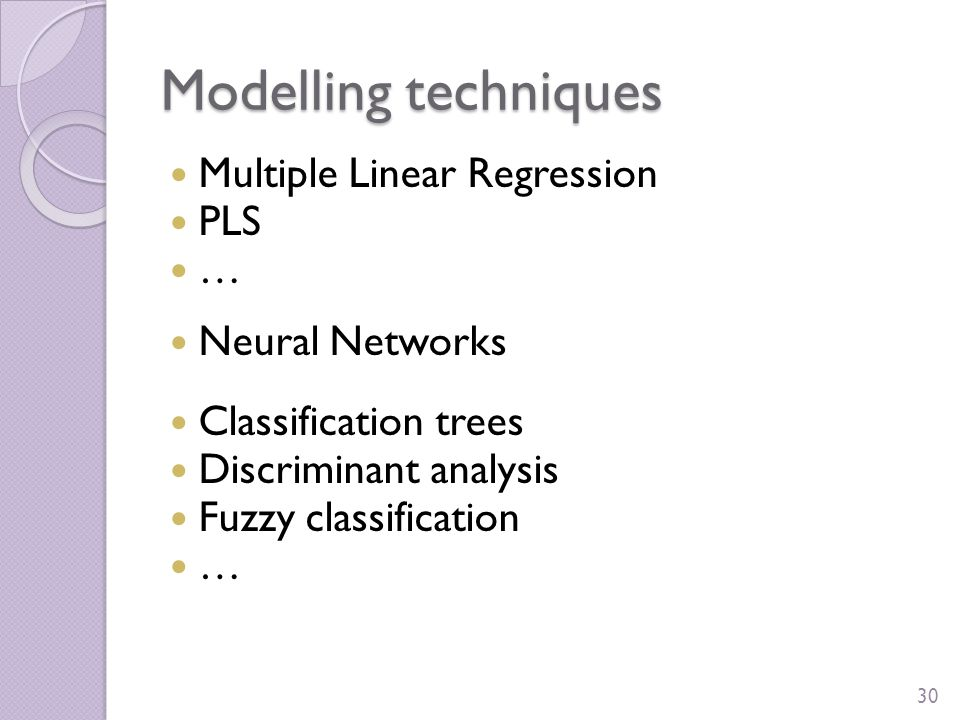 Modelling techniques Multiple Linear Regression PLS … Neural Networks Classification trees Discriminant analysis Fuzzy classification … 30