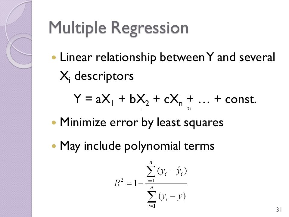 Multiple Regression Linear relationship between Y and several X i descriptors Y = aX 1 + bX 2 + cX n + … + const. Minimize error by least squares May