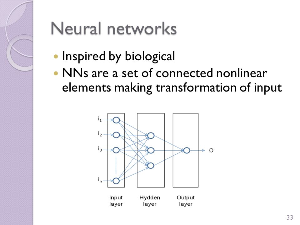 O = f(I) I O Neural networks Inspired by biological NNs are a set of connected nonlinear elements making transformation of input 33