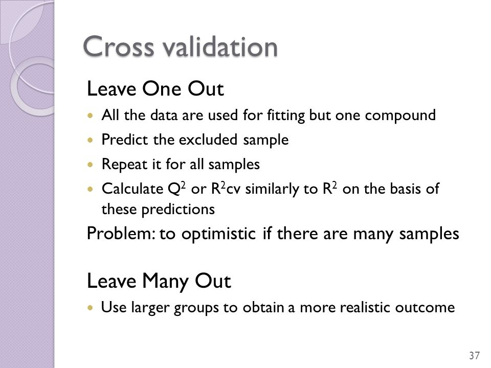 Cross validation Leave One Out All the data are used for fitting but one compound Predict the excluded sample Repeat it for all samples Calculate Q 2