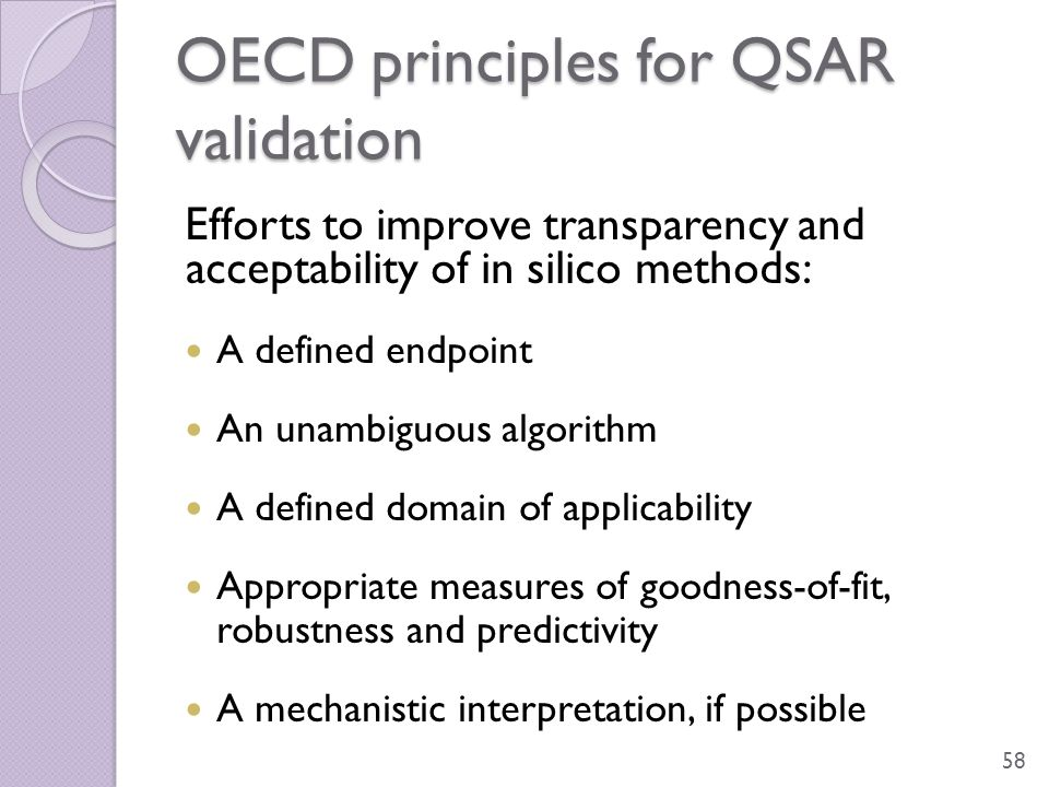 OECD principles for QSAR validation Efforts to improve transparency and acceptability of in silico methods: A defined endpoint An unambiguous algorith