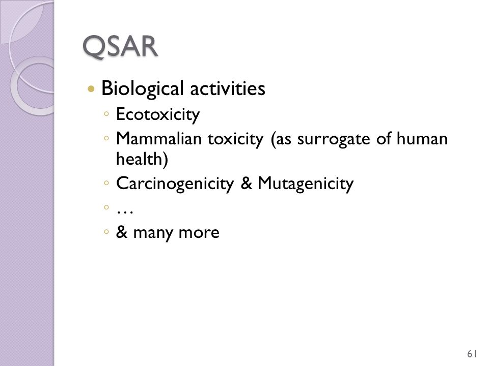 QSAR Biological activities ◦ Ecotoxicity ◦ Mammalian toxicity (as surrogate of human health) ◦ Carcinogenicity & Mutagenicity ◦ … ◦ & many more 61