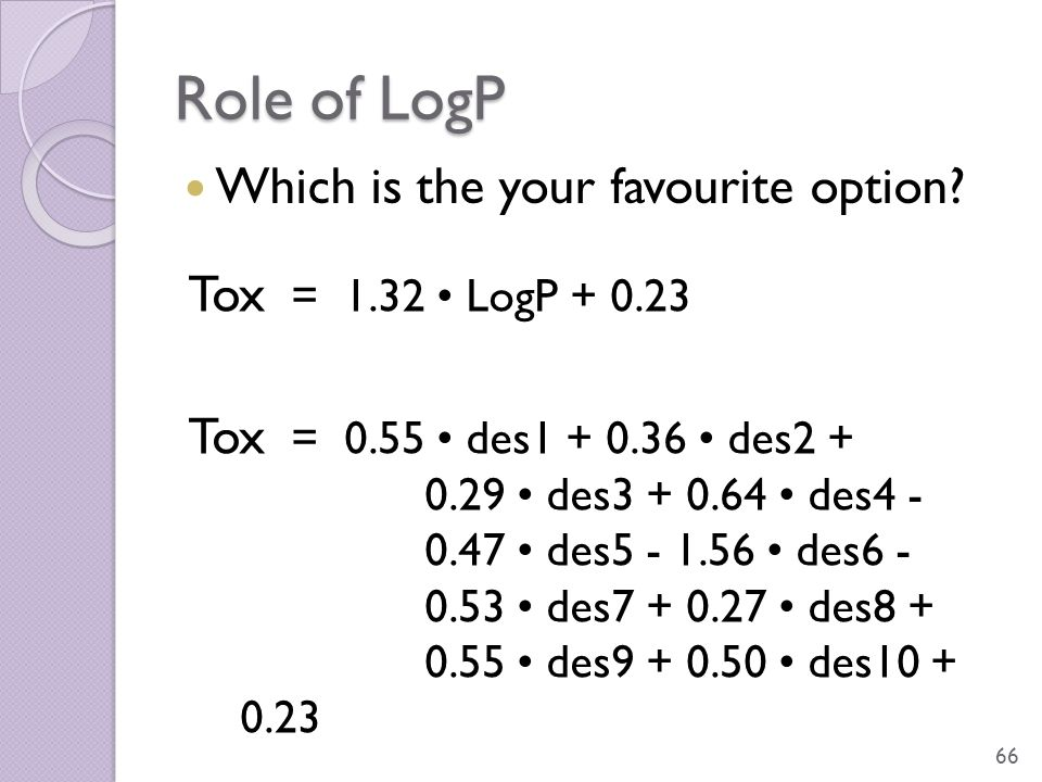 Role of LogP Which is the your favourite option? 66 Tox = 1.32 LogP + 0.23 Tox = 0.55 des1 + 0.36 des2 + 0.29 des3 + 0.64 des4 - 0.47 des5 - 1.56 des6