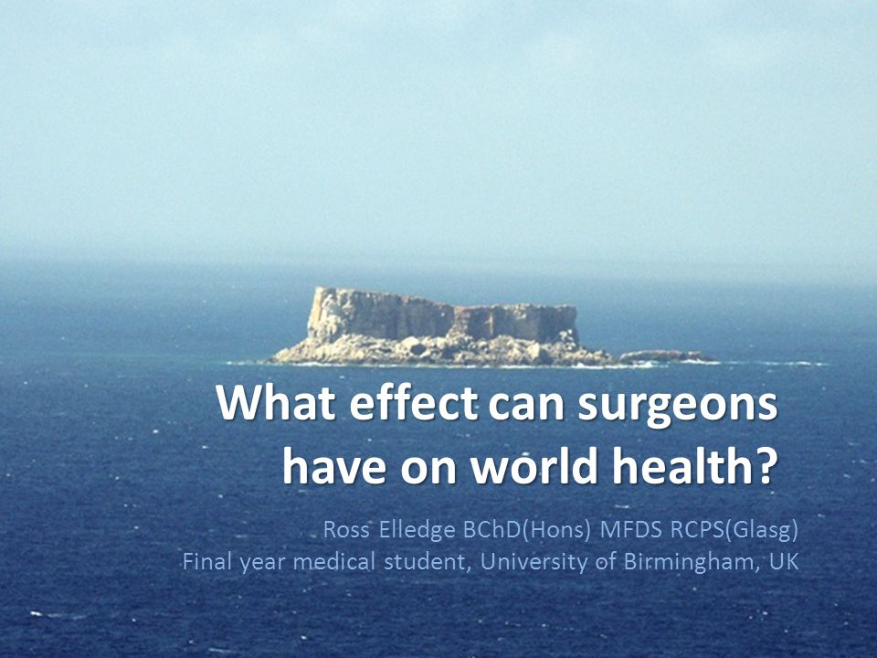 What effect can surgeons have on world health? Ross Elledge BChD(Hons) MFDS RCPS(Glasg) Final year medical student, University of Birmingham, UK