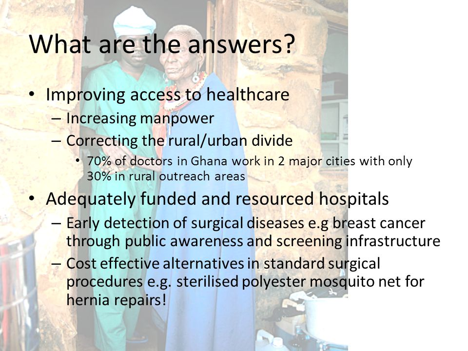 What are the answers? Improving access to healthcare – Increasing manpower – Correcting the rural/urban divide 70% of doctors in Ghana work in 2 major