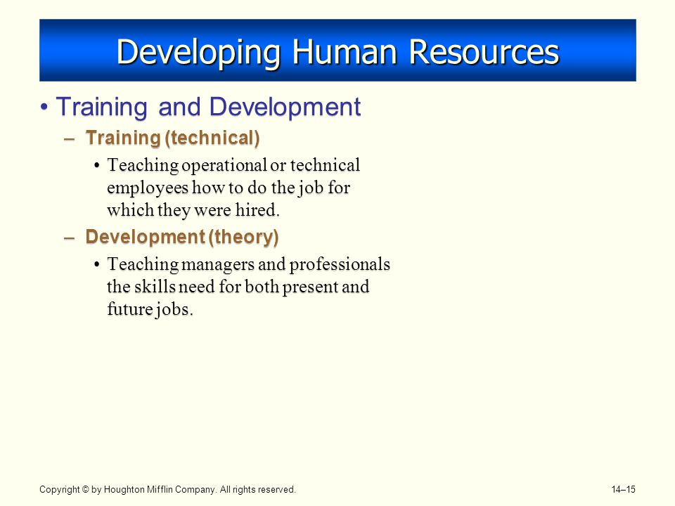 Copyright © by Houghton Mifflin Company. All rights reserved. 14–15 Developing Human Resources Training and Development –Training (technical) Teaching