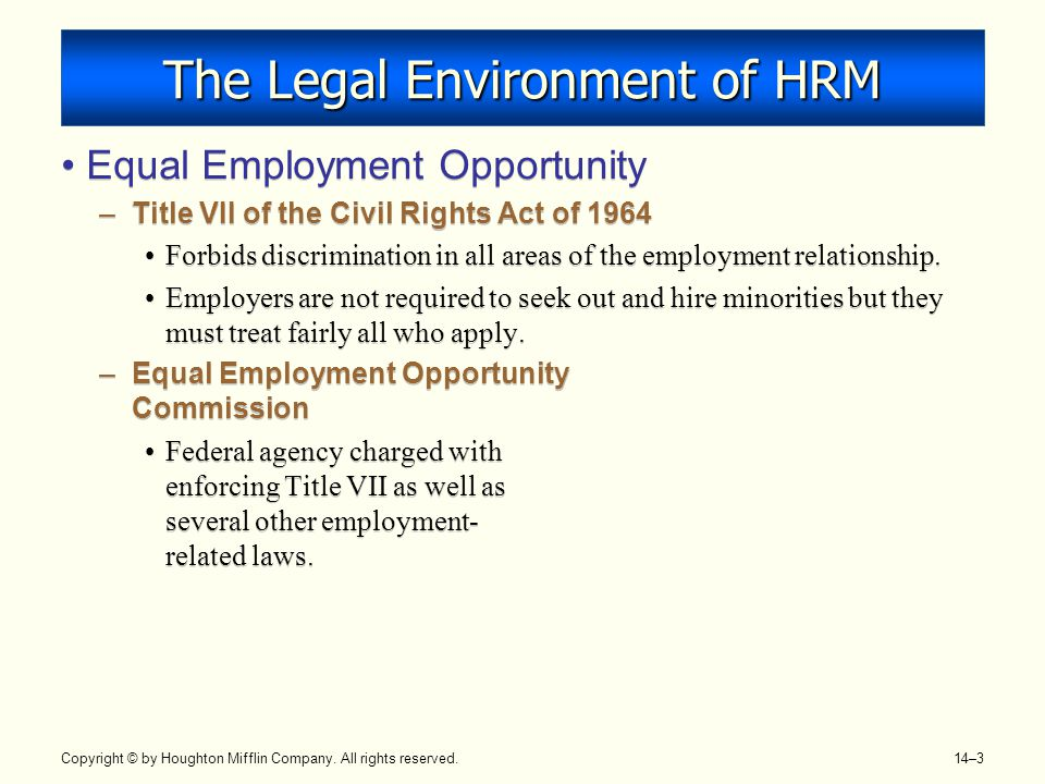 Copyright © by Houghton Mifflin Company. All rights reserved. 14–3 The Legal Environment of HRM Equal Employment Opportunity –Title VII of the Civil R