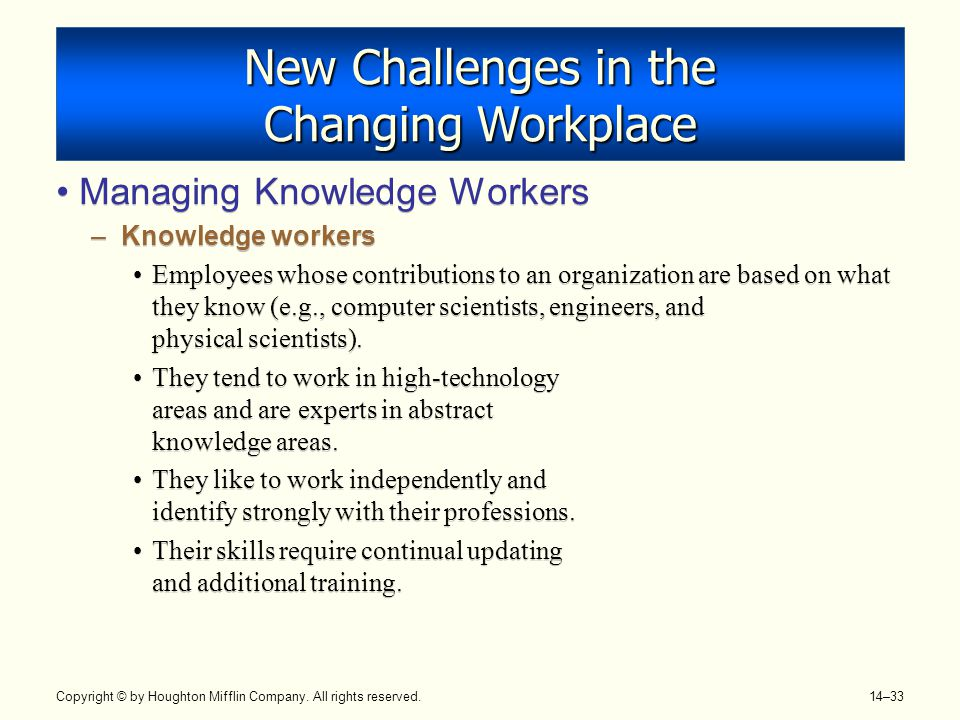 Copyright © by Houghton Mifflin Company. All rights reserved. 14–33 New Challenges in the Changing Workplace Managing Knowledge Workers –Knowledge wor