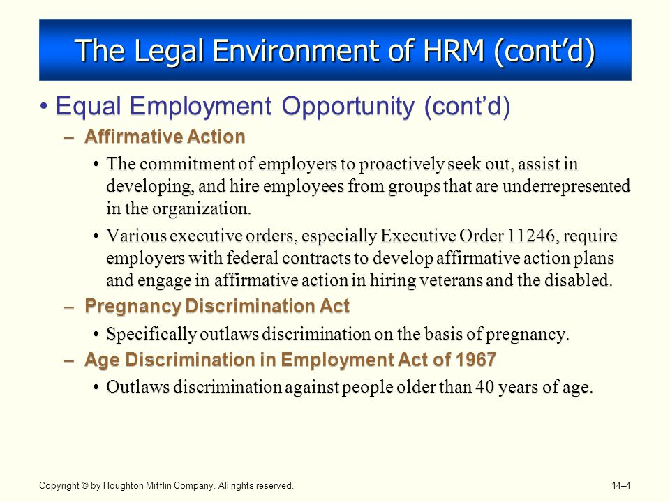 Copyright © by Houghton Mifflin Company. All rights reserved. 14–4 The Legal Environment of HRM (cont'd) Equal Employment Opportunity (cont'd) –Affirm