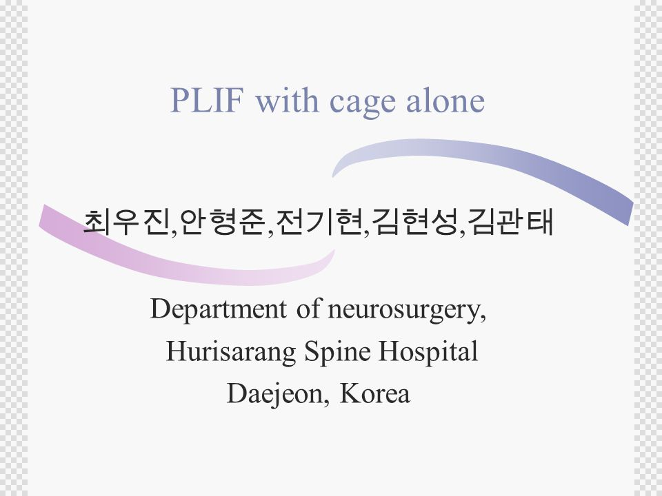 PLIF with cage alone 최우진, 안형준, 전기현, 김현성, 김관태 Department of neurosurgery, Hurisarang Spine Hospital Daejeon, Korea