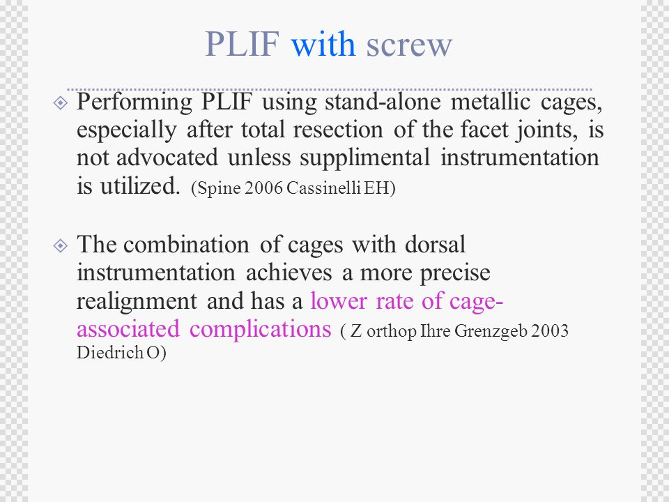 PLIF with screw  Performing PLIF using stand-alone metallic cages, especially after total resection of the facet joints, is not advocated unless supplimental instrumentation is utilized.