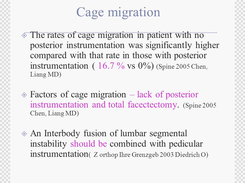 Cage migration  The rates of cage migration in patient with no posterior instrumentation was significantly higher compared with that rate in those with posterior instrumentation ( 16.7 % vs 0%) (Spine 2005 Chen, Liang MD)  Factors of cage migration – lack of posterior instrumentation and total facectectomy.