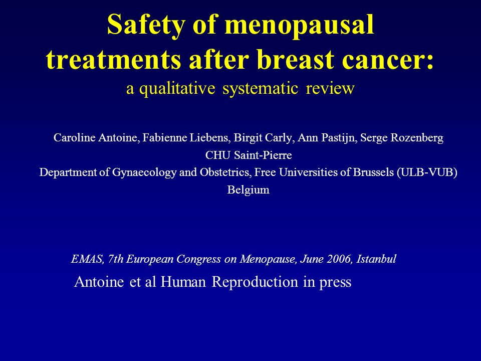 Safety of menopausal treatments after breast cancer: a qualitative systematic review Caroline Antoine, Fabienne Liebens, Birgit Carly, Ann Pastijn, Se