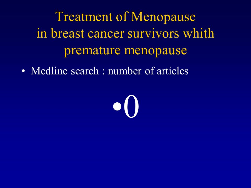 Treatment of Menopause in breast cancer survivors whith premature menopause Medline search : number of articles 0
