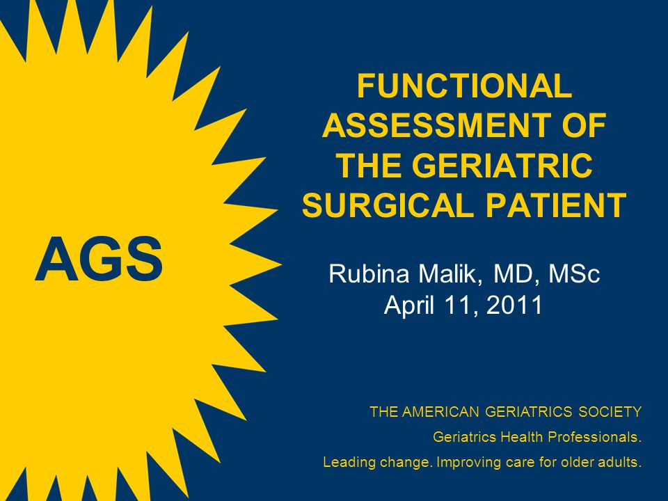FUNCTIONAL ASSESSMENT OF THE GERIATRIC SURGICAL PATIENT Rubina Malik, MD, MSc April 11, 2011 THE AMERICAN GERIATRICS SOCIETY Geriatrics Health Professionals.