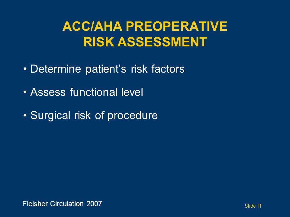 ACC/AHA PREOPERATIVE RISK ASSESSMENT Determine patient's risk factors Assess functional level Surgical risk of procedure Slide 11 Fleisher Circulation