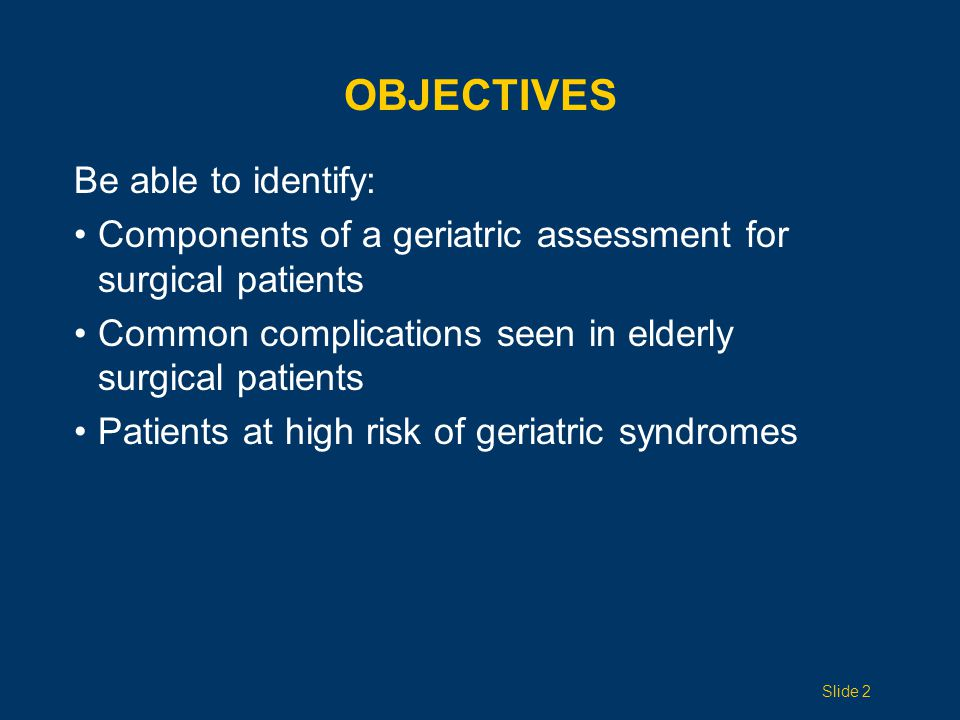 OBJECTIVES Be able to identify: Components of a geriatric assessment for surgical patients Common complications seen in elderly surgical patients Pati