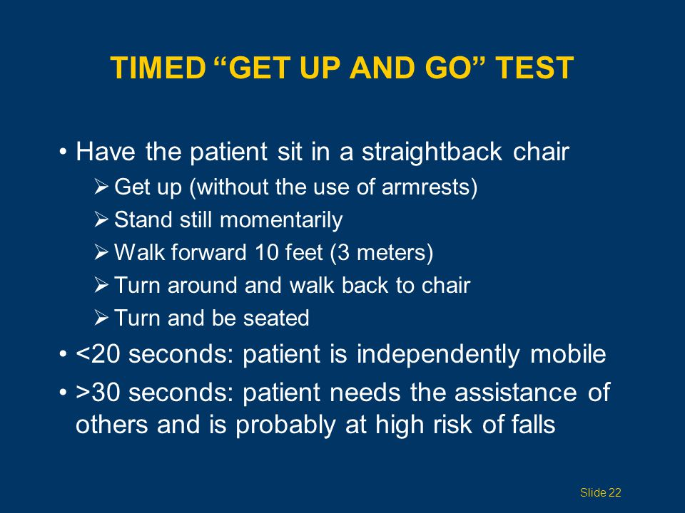 TIMED GET UP AND GO TEST Have the patient sit in a straightback chair  Get up (without the use of armrests)  Stand still momentarily  Walk forward 10 feet (3 meters)  Turn around and walk back to chair  Turn and be seated <20 seconds: patient is independently mobile >30 seconds: patient needs the assistance of others and is probably at high risk of falls Slide 22