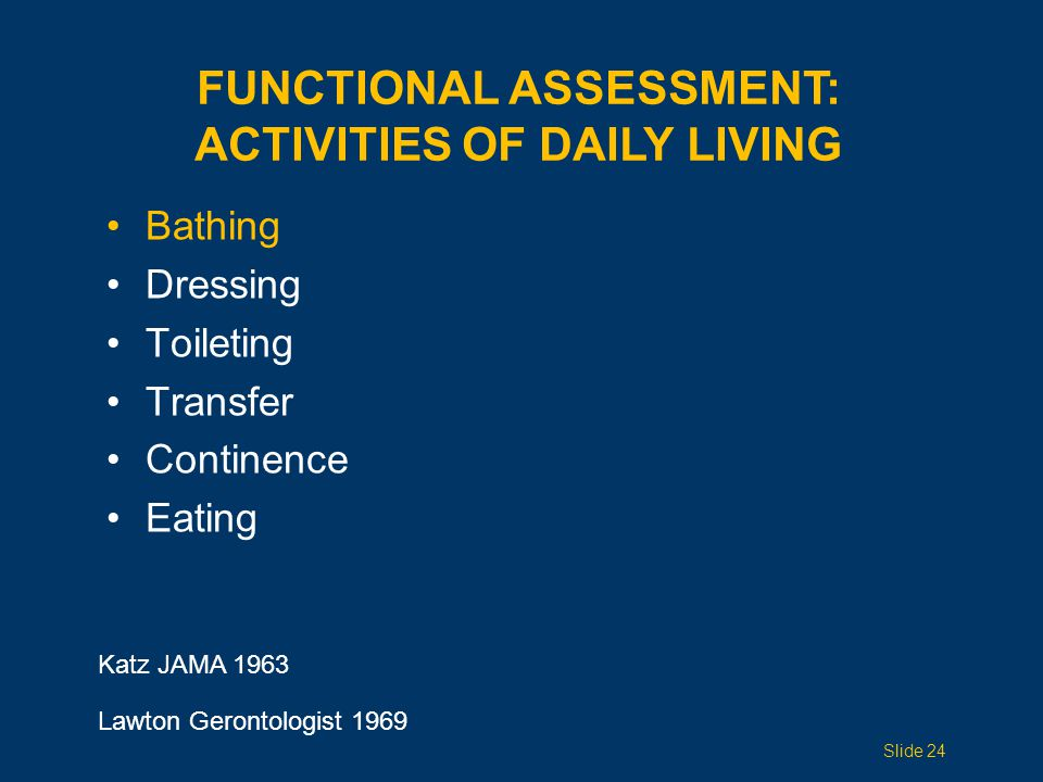 Bathing Dressing Toileting Transfer Continence Eating FUNCTIONAL ASSESSMENT: ACTIVITIES OF DAILY LIVING Katz JAMA 1963 Lawton Gerontologist 1969 Slide