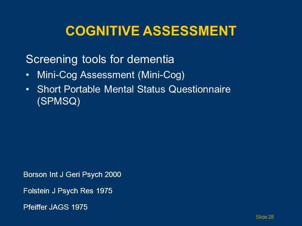 COGNITIVE ASSESSMENT Screening tools for dementia Mini-Cog Assessment (Mini-Cog) Short Portable Mental Status Questionnaire (SPMSQ) Borson Int J Geri Psych 2000 Folstein J Psych Res 1975 Pfeiffer JAGS 1975 Slide 28