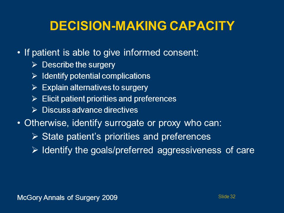 DECISION-MAKING CAPACITY If patient is able to give informed consent:  Describe the surgery  Identify potential complications  Explain alternatives to surgery  Elicit patient priorities and preferences  Discuss advance directives Otherwise, identify surrogate or proxy who can:  State patient's priorities and preferences  Identify the goals/preferred aggressiveness of care McGory Annals of Surgery 2009 Slide 32