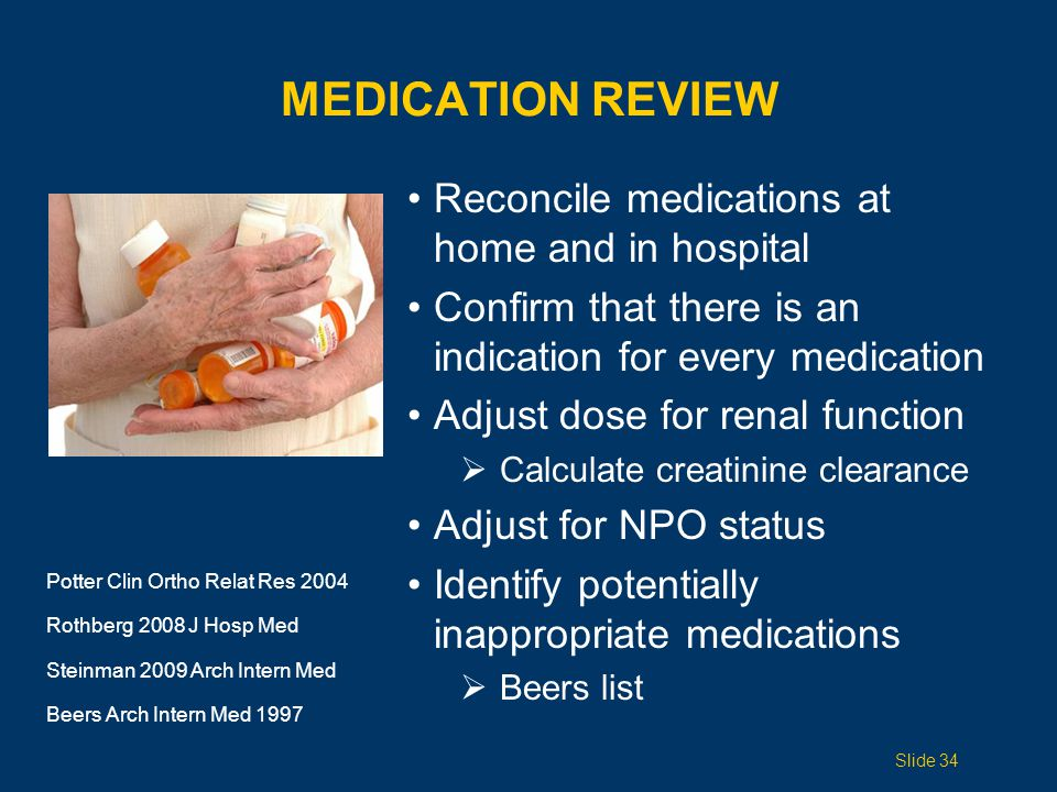 MEDICATION REVIEW Reconcile medications at home and in hospital Confirm that there is an indication for every medication Adjust dose for renal function  Calculate creatinine clearance Adjust for NPO status Identify potentially inappropriate medications  Beers list Potter Clin Ortho Relat Res 2004 Rothberg 2008 J Hosp Med Steinman 2009 Arch Intern Med Beers Arch Intern Med 1997 Slide 34
