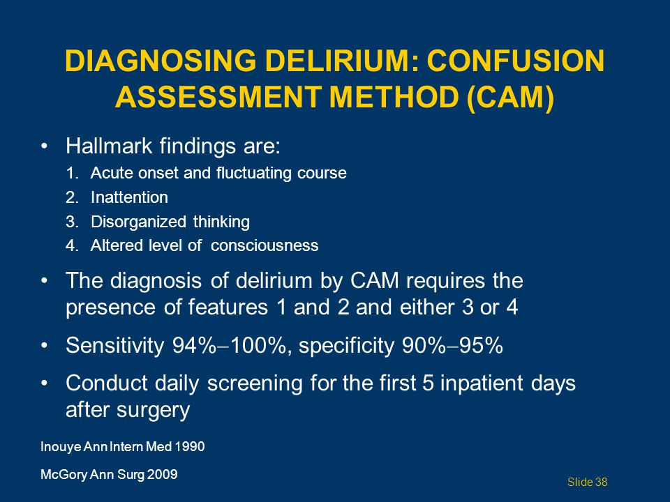 DIAGNOSING DELIRIUM: CONFUSION ASSESSMENT METHOD (CAM) Hallmark findings are: 1.Acute onset and fluctuating course 2.Inattention 3.Disorganized thinking 4.Altered level of consciousness The diagnosis of delirium by CAM requires the presence of features 1 and 2 and either 3 or 4 Sensitivity 94%  100%, specificity 90%  95% Conduct daily screening for the first 5 inpatient days after surgery Inouye Ann Intern Med 1990 McGory Ann Surg 2009 Slide 38