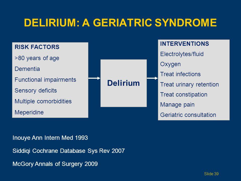 DELIRIUM: A GERIATRIC SYNDROME RISK FACTORS >80 years of age Dementia Functional impairments Sensory deficits Multiple comorbidities Meperidine Deliri