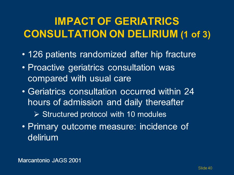 IMPACT OF GERIATRICS CONSULTATION ON DELIRIUM (1 of 3) 126 patients randomized after hip fracture Proactive geriatrics consultation was compared with usual care Geriatrics consultation occurred within 24 hours of admission and daily thereafter  Structured protocol with 10 modules Primary outcome measure: incidence of delirium Marcantonio JAGS 2001 Slide 40