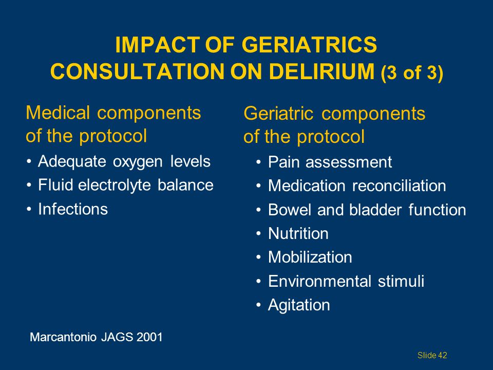 IMPACT OF GERIATRICS CONSULTATION ON DELIRIUM (3 of 3) Medical components of the protocol Adequate oxygen levels Fluid electrolyte balance Infections Marcantonio JAGS 2001 Slide 42 Geriatric components of the protocol Pain assessment Medication reconciliation Bowel and bladder function Nutrition Mobilization Environmental stimuli Agitation