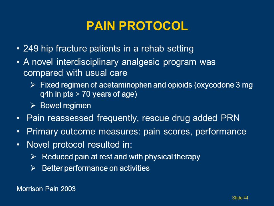 PAIN PROTOCOL 249 hip fracture patients in a rehab setting A novel interdisciplinary analgesic program was compared with usual care  Fixed regimen of acetaminophen and opioids (oxycodone 3 mg q4h in pts > 70 years of age)  Bowel regimen Pain reassessed frequently, rescue drug added PRN Primary outcome measures: pain scores, performance Novel protocol resulted in:  Reduced pain at rest and with physical therapy  Better performance on activities Slide 44 Morrison Pain 2003