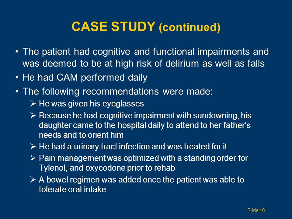CASE STUDY (continued) The patient had cognitive and functional impairments and was deemed to be at high risk of delirium as well as falls He had CAM performed daily The following recommendations were made:  He was given his eyeglasses  Because he had cognitive impairment with sundowning, his daughter came to the hospital daily to attend to her father's needs and to orient him  He had a urinary tract infection and was treated for it  Pain management was optimized with a standing order for Tylenol, and oxycodone prior to rehab  A bowel regimen was added once the patient was able to tolerate oral intake Slide 48