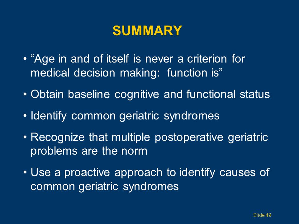 """SUMMARY """"Age in and of itself is never a criterion for medical decision making: function is"""" Obtain baseline cognitive and functional status Identify"""