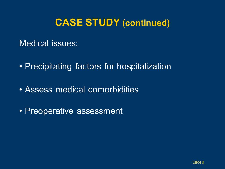 CASE STUDY (continued) Medical issues: Precipitating factors for hospitalization Assess medical comorbidities Preoperative assessment Slide 8