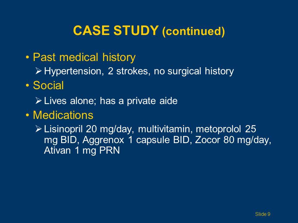 CASE STUDY (continued) Past medical history  Hypertension, 2 strokes, no surgical history Social  Lives alone; has a private aide Medications  Lisinopril 20 mg/day, multivitamin, metoprolol 25 mg BID, Aggrenox 1 capsule BID, Zocor 80 mg/day, Ativan 1 mg PRN Slide 9