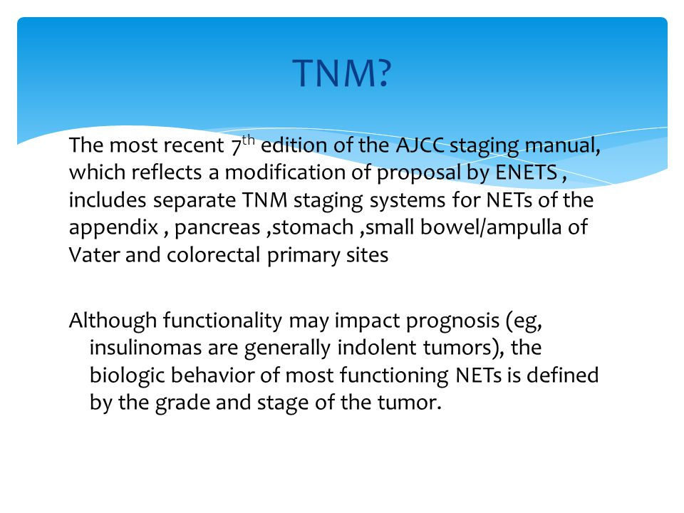 The most recent 7 th edition of the AJCC staging manual, which reflects a modification of proposal by ENETS, includes separate TNM staging systems for