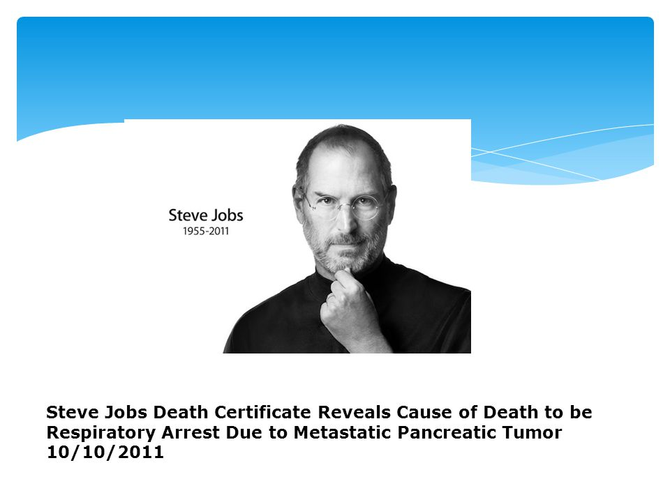 Steve Jobs Death Certificate Reveals Cause of Death to be Respiratory Arrest Due to Metastatic Pancreatic Tumor 10/10/2011