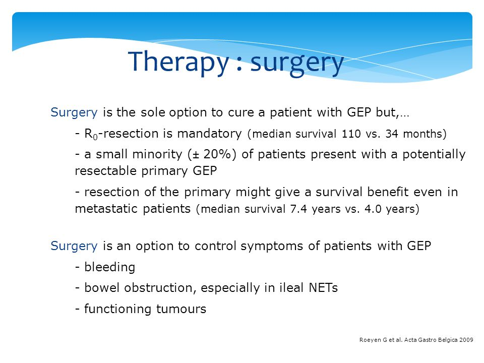 Therapy : surgery Surgery is the sole option to cure a patient with GEP but,… - R 0 -resection is mandatory (median survival 110 vs. 34 months) - a sm