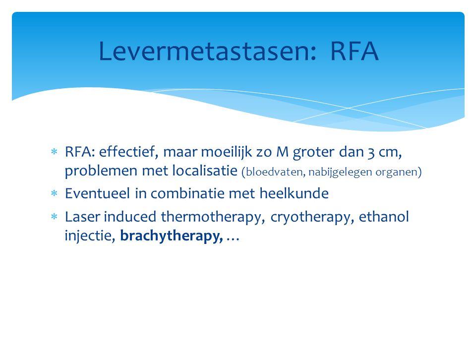  RFA: effectief, maar moeilijk zo M groter dan 3 cm, problemen met localisatie (bloedvaten, nabijgelegen organen)  Eventueel in combinatie met heelkunde  Laser induced thermotherapy, cryotherapy, ethanol injectie, brachytherapy, … Levermetastasen: RFA