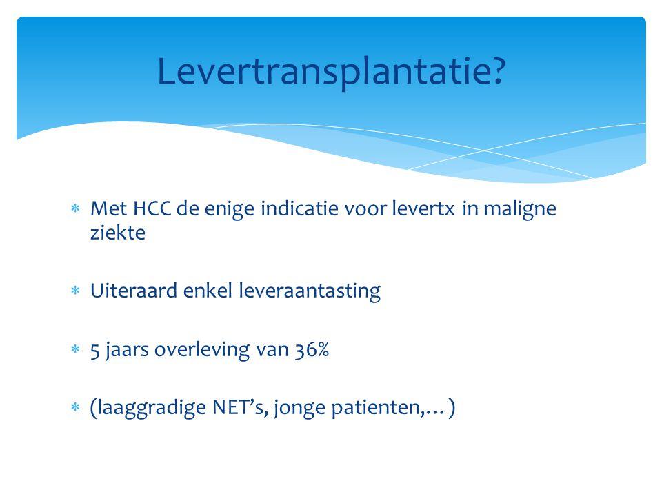  Met HCC de enige indicatie voor levertx in maligne ziekte  Uiteraard enkel leveraantasting  5 jaars overleving van 36%  (laaggradige NET's, jonge patienten,…) Levertransplantatie?